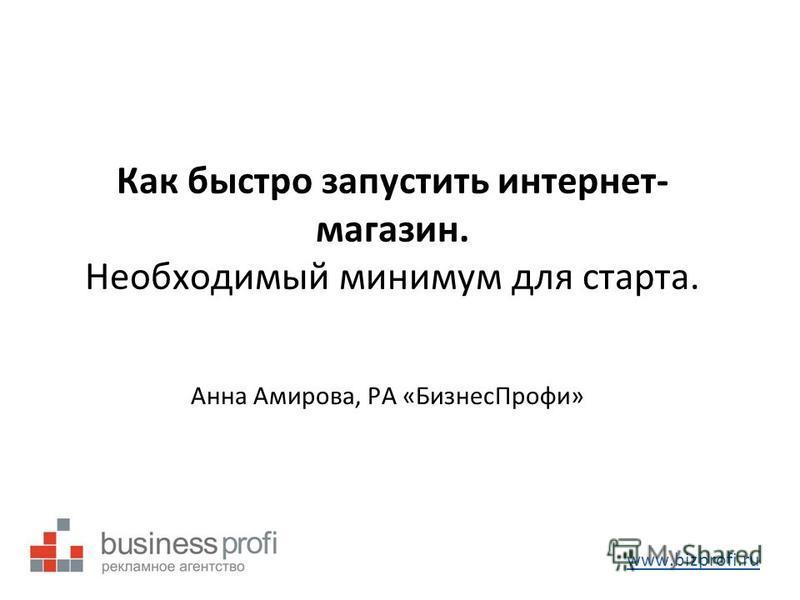 Как быстро запустить интернет- магазин. Необходимый минимум для старта. Анна Амирова, РА «Бизнес Профи» www.bizprofi.ru