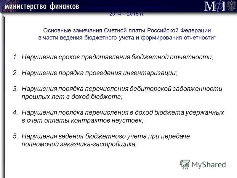 Основные результаты деятельности 2014 – 2015 гг. Основные замечания Счетной платы Российской Федерации в части ведения бюджетного учета и формирования отчетности* 1. Нарушение сроков представления бюджетной отчетности; 2. Нарушение порядка проведения