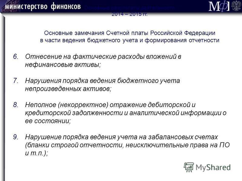 Основные результаты деятельности 2014 – 2015 гг. Основные замечания Счетной платы Российской Федерации в части ведения бюджетного учета и формирования отчетности 6. Отнесение на фактические расходы вложений в нефинансовые активы; 7. Нарушения порядка