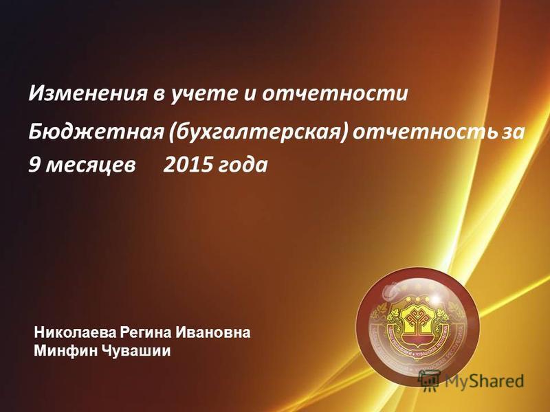 Изменения в учете и отчетности Бюджетная (бухгалтерская) отчетность за 9 месяцев 2015 года Николаева Регина Ивановна Минфин Чувашии