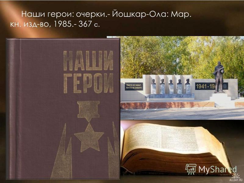 Наши герои: очерки.- Йошкар-Ола: Мар. кн. изд-во, 1985.- 367 с.