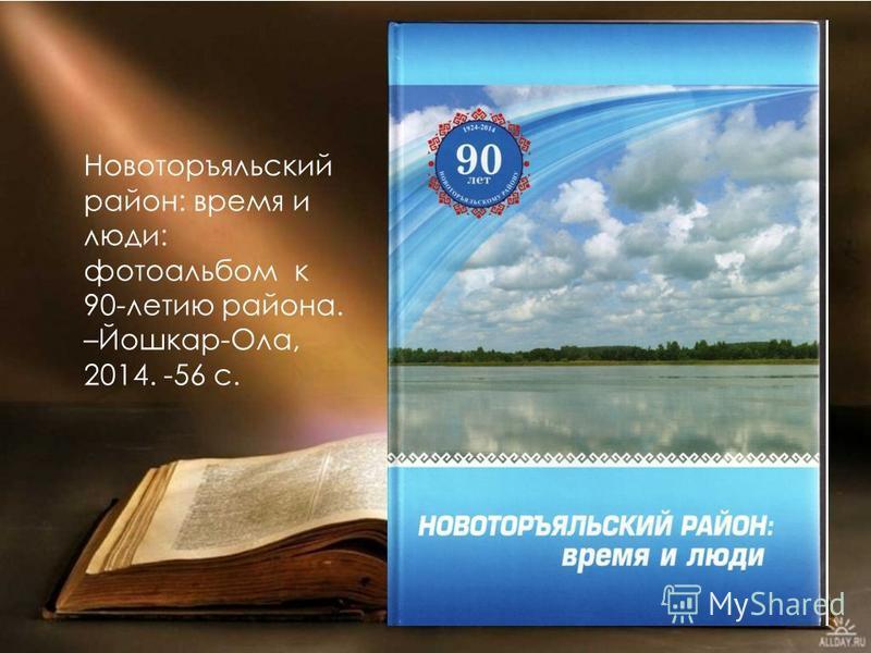 Новоторъяльский район: время и люди: фотоальбом к 90-летию района. –Йошкар-Ола, 2014. -56 с.