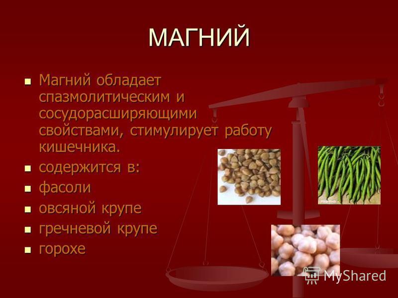 МАГНИЙ Магний обладает спазмолитическим и сосудорасширяющими свойствами, стимулирует работу кишечника. Магний обладает спазмолитическим и сосудорасширяющими свойствами, стимулирует работу кишечника. содержится в: содержится в: фасоли фасоли овсяной к