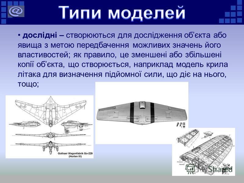 дослідні – створюються для дослідження обєкта або явища з метою передбачення можливих значень його властивостей; як правило, це зменшені або збільшені копії обєкта, що створюється, наприклад модель крила літака для визначення підйомної сили, що діє н