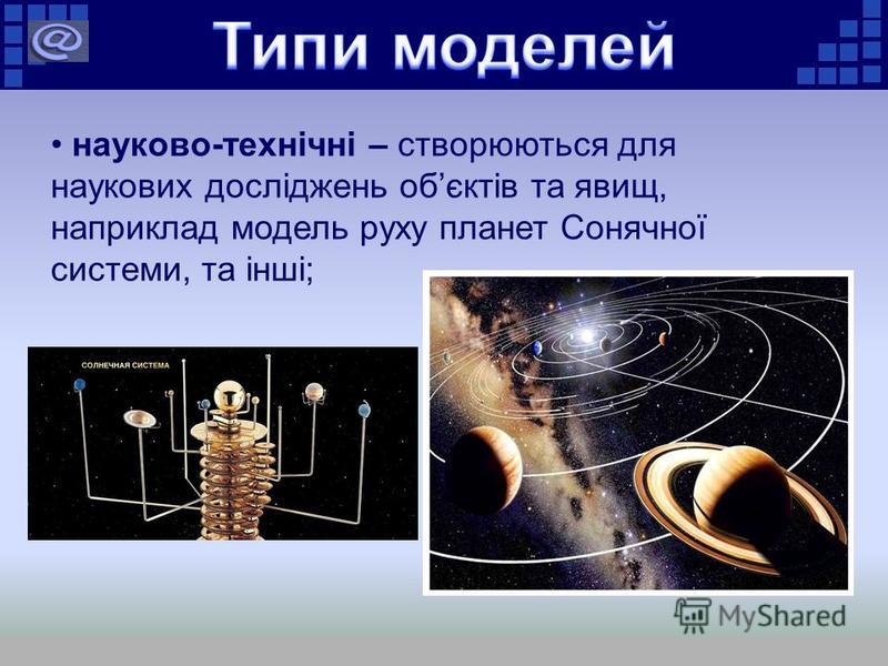науково-технічні – створюються для наукових досліджень обєктів та явищ, наприклад модель руху планет Сонячної системи, та інші;