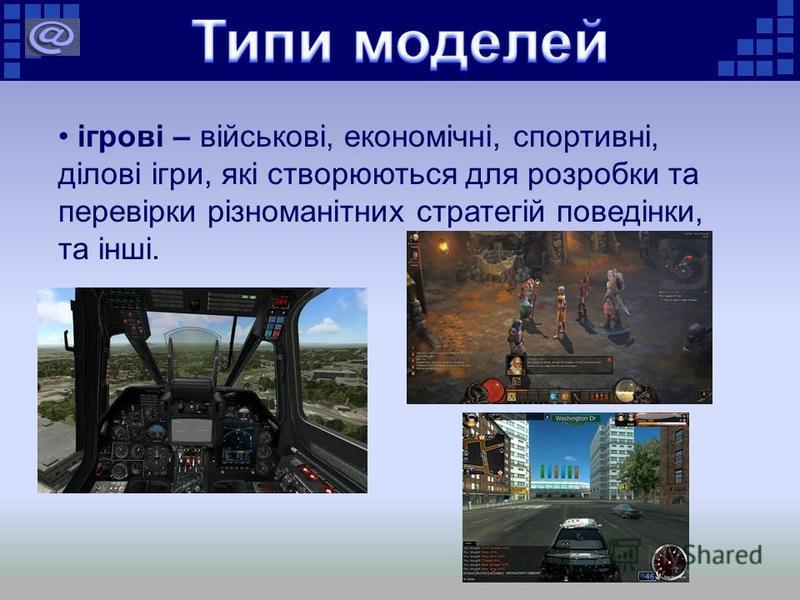 ігрові – військові, економічні, спортивні, ділові ігри, які створюються для розробки та перевірки різноманітних стратегій поведінки, та інші.