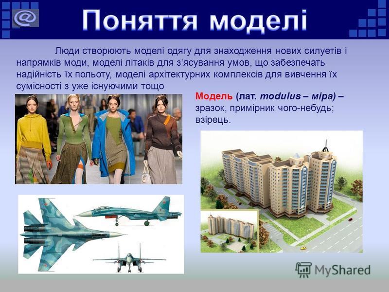 Модель (лат. modulus – міра) – зразок, примірник чого-небудь; взірець. Люди створюють моделі одягу для знаходження нових силуетів і напрямків моди, моделі літаків для зясування умов, що забезпечать надійність їх польоту, моделі архітектурних комплекс