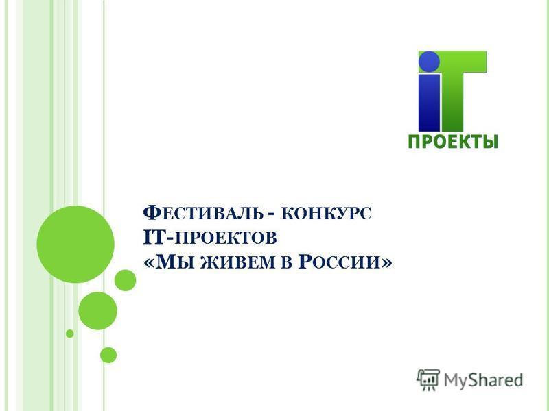 Ф ЕСТИВАЛЬ - КОНКУРС IT- ПРОЕКТОВ «М Ы ЖИВЕМ В Р ОССИИ »