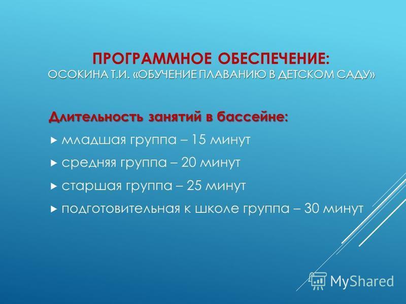 ОСОКИНА Т.И. «ОБУЧЕНИЕ ПЛАВАНИЮ В ДЕТСКОМ САДУ» ПРОГРАММНОЕ ОБЕСПЕЧЕНИЕ: ОСОКИНА Т.И. «ОБУЧЕНИЕ ПЛАВАНИЮ В ДЕТСКОМ САДУ» Длительность занятий в бассейне: младшая группа – 15 минут средняя группа – 20 минут старшая группа – 25 минут подготовительная к