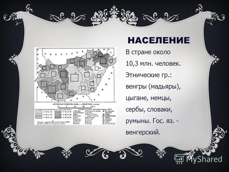 НАСЕЛЕНИЕ В стране около 10,3 млн. человек. Этнические гр.: венгры (мадьяры), цыгане, немцы, сербы, словаки, румыны. Гос. яз. - венгерский.