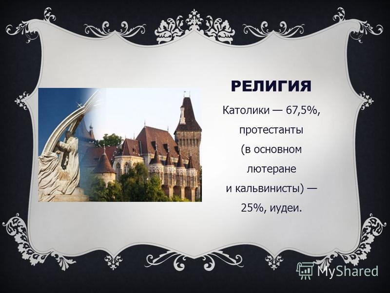 РЕЛИГИЯ Католики 67,5%, протестанты (в основном лютеране и кальвинисты) 25%, иудеи.