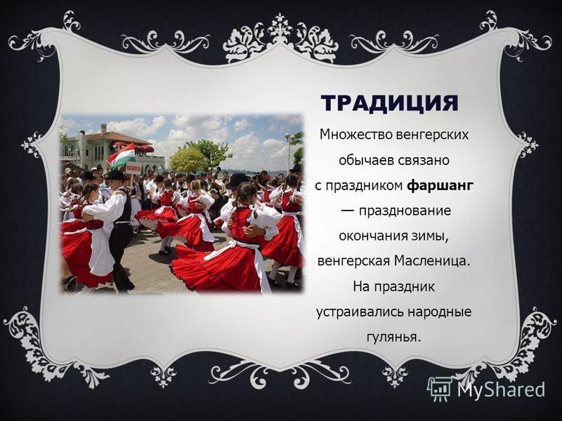 ТРАДИЦИЯ Множество венгерских обычаев связано с праздником фаршанг празднование окончания зимы, венгерская Масленица. На праздник устраивались народные гулянья.