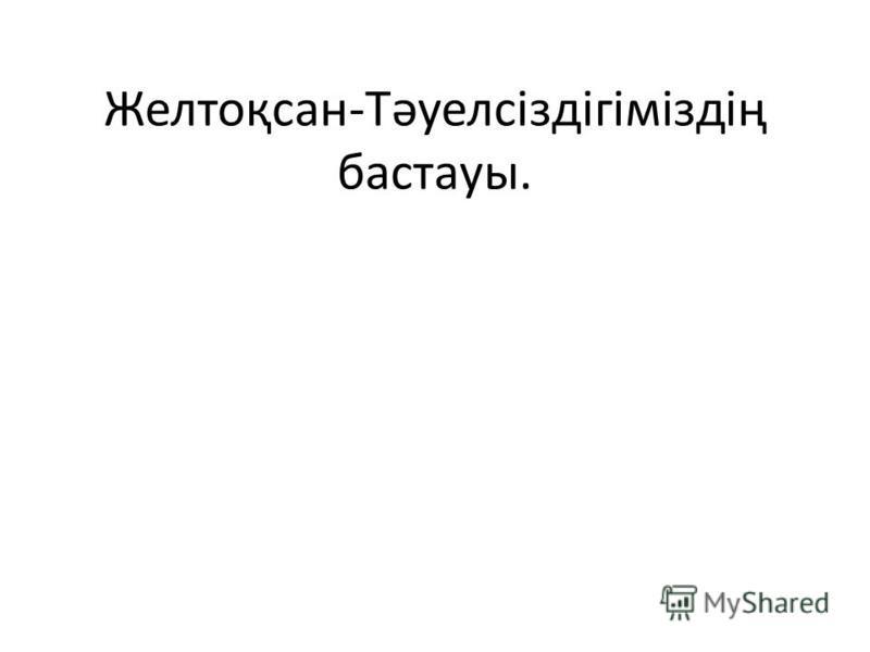 Желтоқсан-Тәуелсіздігіміздің бастауы.