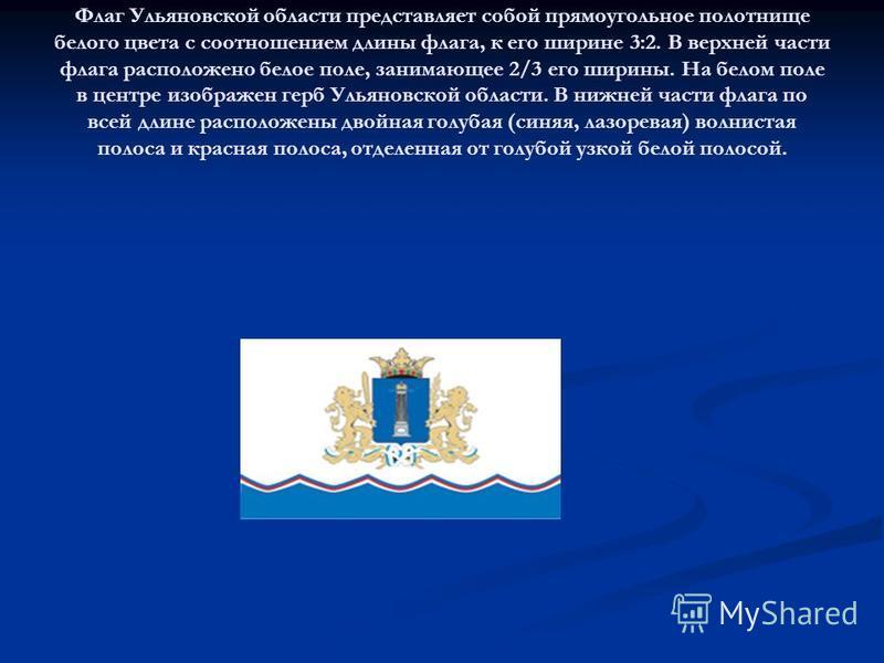 Флаг Ульяновской области представляет собой прямоугольное полотнище белого цвета с соотношением длины флага, к его ширине 3:2. В верхней части флага расположено белое поле, занимающее 2/3 его ширины. На белом поле в центре изображен герб Ульяновской