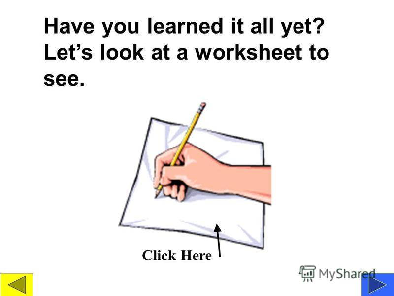 Have you learned it all yet? Lets look at a worksheet to see. Click Here