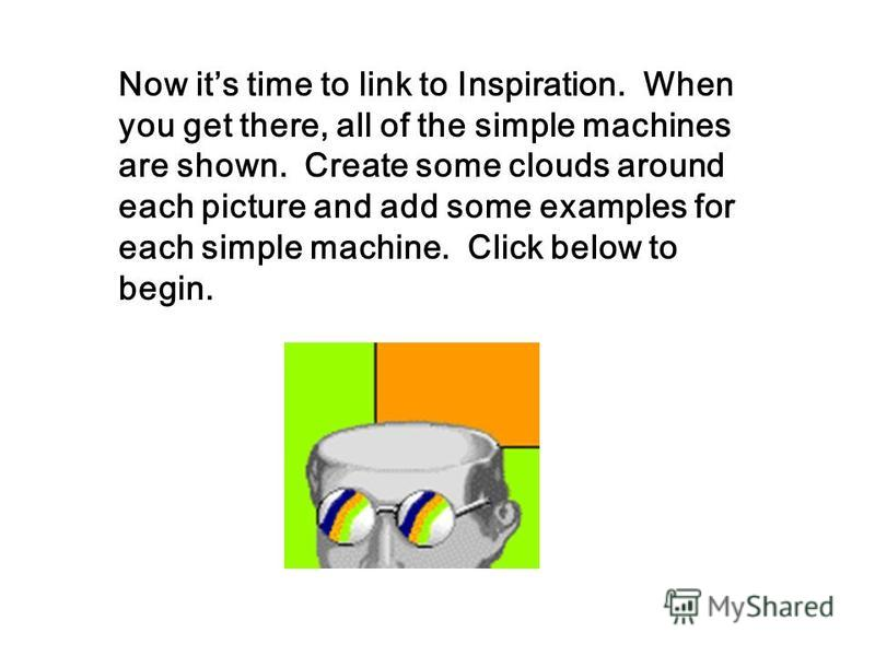 Now its time to link to Inspiration. When you get there, all of the simple machines are shown. Create some clouds around each picture and add some examples for each simple machine. Click below to begin.