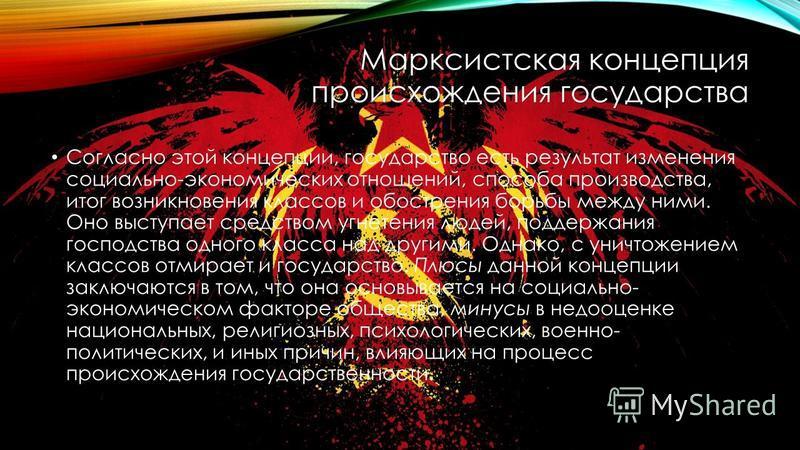 Марксистская концепция происхождения государства Согласно этой концепции, государство есть результат изменения социально-экономических отношений, способа производства, итог возникновения классов и обострения борьбы между ними. Оно выступает средством