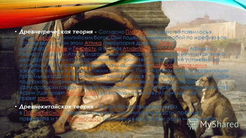 Древнегреческая теория - Согласно Платону государство появилось в эпоху Зевса и олимпийских богов. Они поделили между собой по жребию все страны земли. При этом Аттика (территория древних Афин) досталась Афине и Гефесту, а остров Атлантида Посейдону.