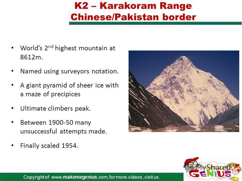 Copyright of www.makemegenius.com, for more videos,visit us. Himalayan Range, Mount Everest, Nepal. 8850m Highest peak in the world GPS was used in 1999 to verify its height. First scaled in 1958. 600 climbers from 20 countries have reached the peak.
