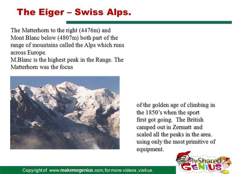Copyright of www.makemegenius.com, for more videos,visit us. The Eiger - Swiss Alps. At 3970m, one of Europes most fearsome Peaks – extremely difficult to climb. Its name meansOgre, and it has a severely towering North face. Has claimed the lives of