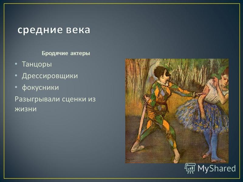 Бродячие актеры Танцоры Дрессировщики фокусники Разыгрывали сценки из жизни