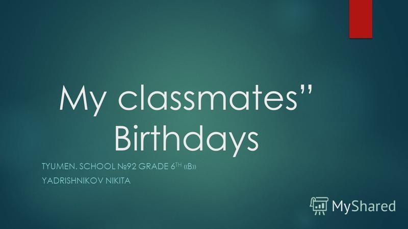My classmates Birthdays TYUMEN. SCHOOL 92 GRADE 6 TH «B» YADRISHNIKOV NIKITA