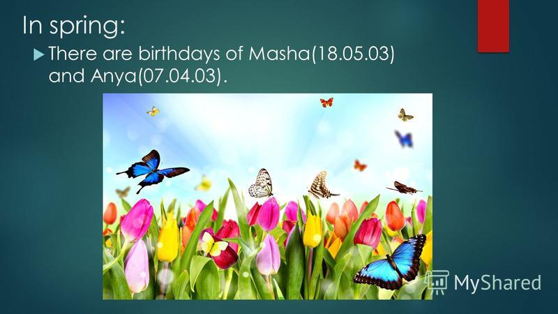 In spring: There are birthdays of Masha(18.05.03) and Anya(07.04.03).