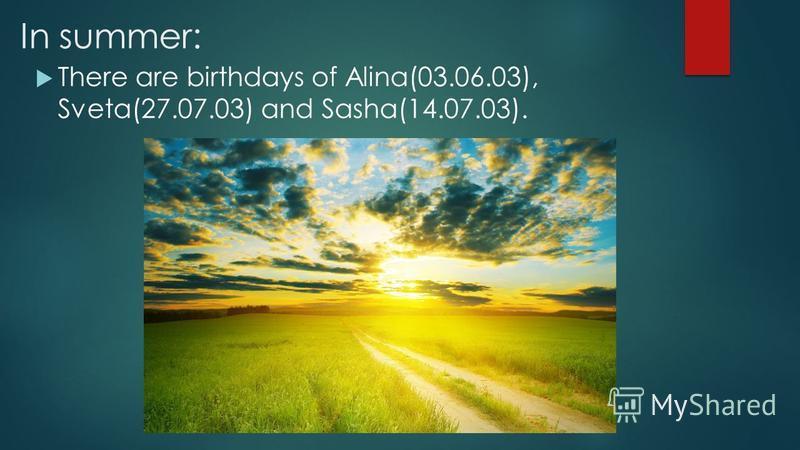 In summer: There are birthdays of Alina(03.06.03), Sveta(27.07.03) and Sasha(14.07.03).