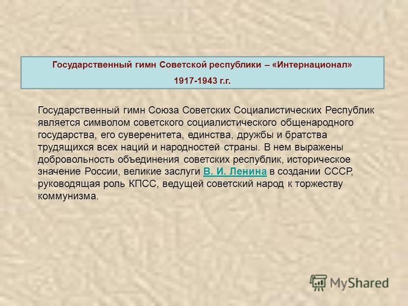 Государственный гимн Советской республики – «Интернационал» 1917-1943 г.г. Государственный гимн Союза Советских Социалистических Республик является символом советского социалистического общенародного государства, его суверенитета, единства, дружбы и