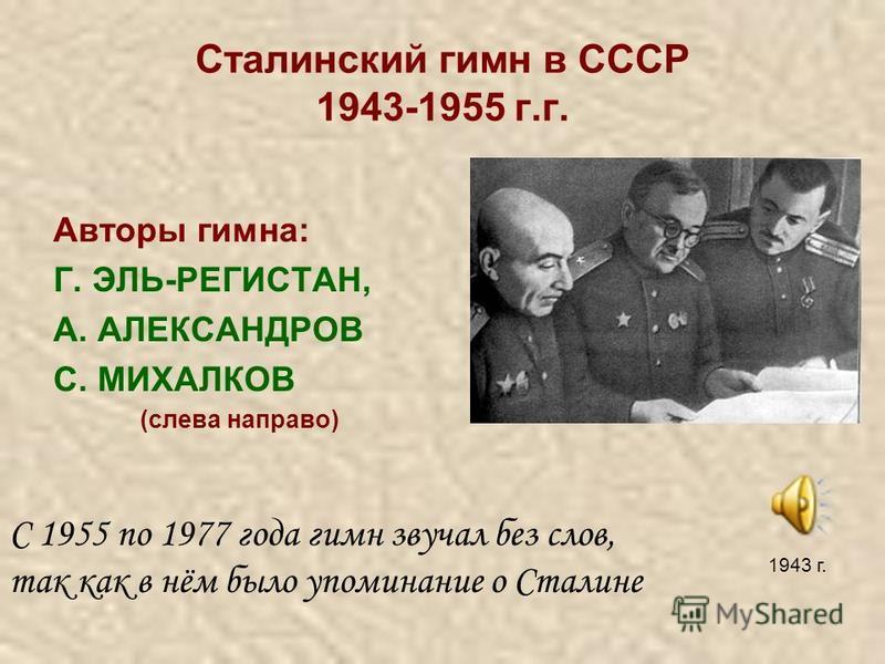 Сталинский гимн в СССР 1943-1955 г.г. Авторы гимна: Г. ЭЛЬ-РЕГИСТАН, А. АЛЕКСАНДРОВ С. МИХАЛКОВ (слева направо) С 1955 по 1977 года гимн звучал без слов, так как в нём было упоминание о Сталине 1943 г.