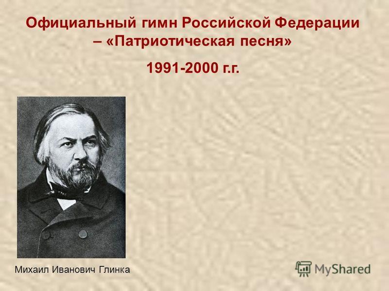 Официальный гимн Российской Федерации – «Патриотическая песня» 1991-2000 г.г. Михаил Иванович Глинка