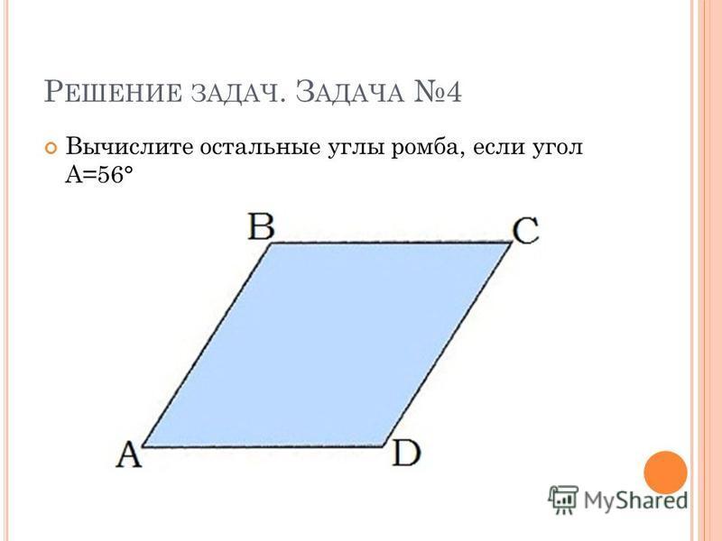 Р ЕШЕНИЕ ЗАДАЧ. З АДАЧА 4 Вычислите остальные углы ромба, если угол А=56°