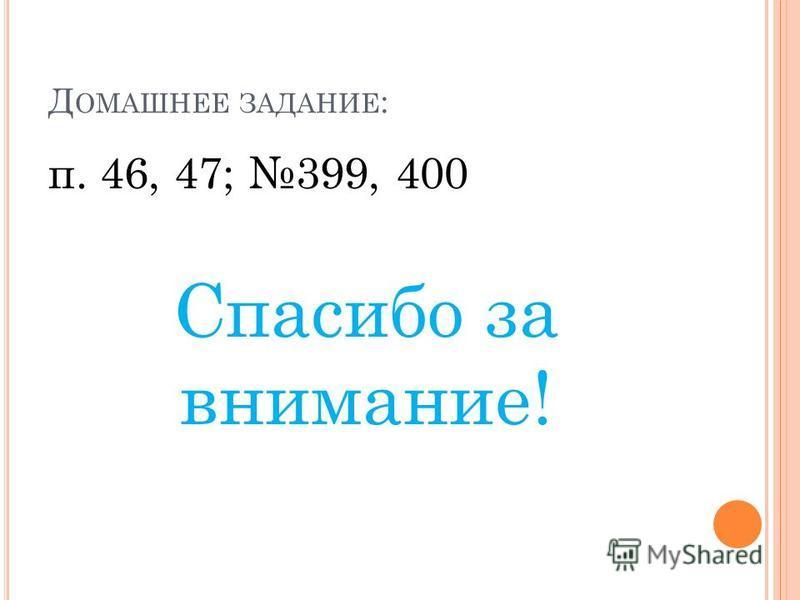 Д ОМАШНЕЕ ЗАДАНИЕ : п. 46, 47; 399, 400 Спасибо за внимание!