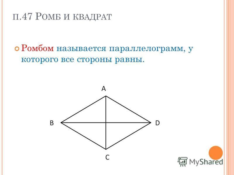 П.47 Р ОМБ И КВАДРАТ Ромбом называется параллелограмм, у которого все стороны равны.