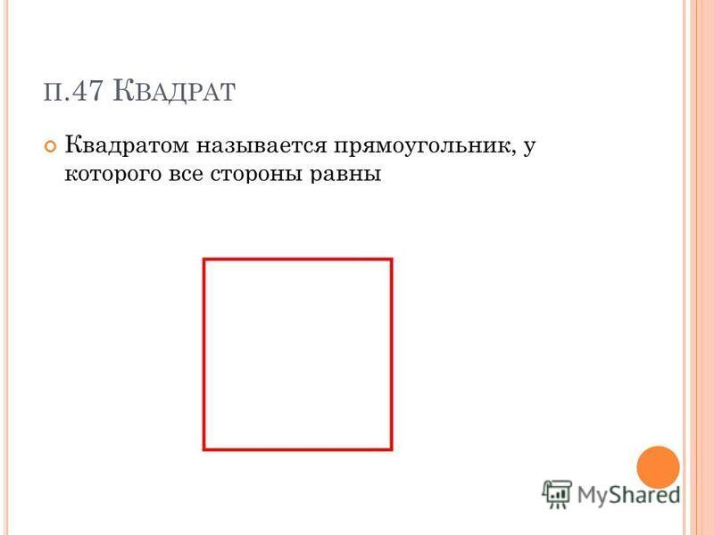 П.47 К ВАДРАТ Квадратом называется прямоугольник, у которого все стороны равны