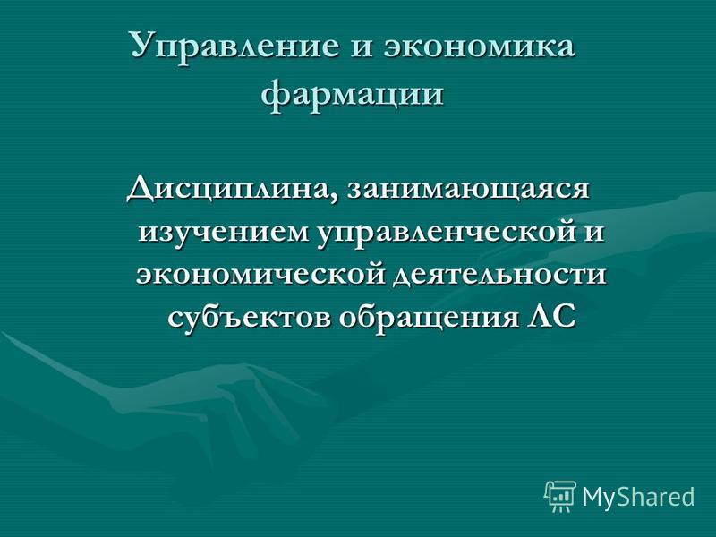 Управление и экономика фармации Дисциплина, занимающаяся изучением управленческой и экономической деятельности субъектов обращения ЛС