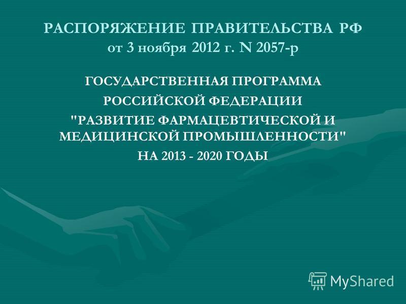 РАСПОРЯЖЕНИЕ ПРАВИТЕЛЬСТВА РФ от 3 ноября 2012 г. N 2057-р ГОСУДАРСТВЕННАЯ ПРОГРАММА РОССИЙСКОЙ ФЕДЕРАЦИИ РАЗВИТИЕ ФАРМАЦЕВТИЧЕСКОЙ И МЕДИЦИНСКОЙ ПРОМЫШЛЕННОСТИ НА 2013 - 2020 ГОДЫ