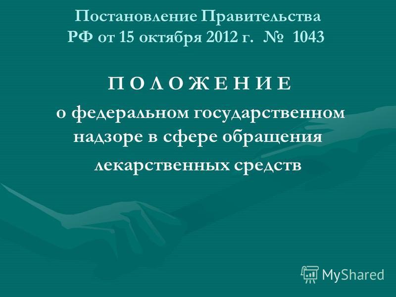 Постановление Правительства РФ от 15 октября 2012 г. 1043 П О Л О Ж Е Н И Е о федеральном государственном надзоре в сфере обращения лекарственных средств