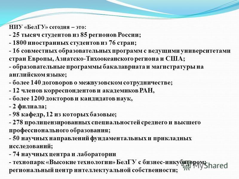 НИУ «БелГУ» сегодня – это: - 25 тысяч студентов из 85 регионов России; - 1800 иностранных студентов из 76 стран; - 16 совместных образовательных программ с ведущими университетами стран Европы, Азиатско-Тихоокеанского региона и США; - образовательные