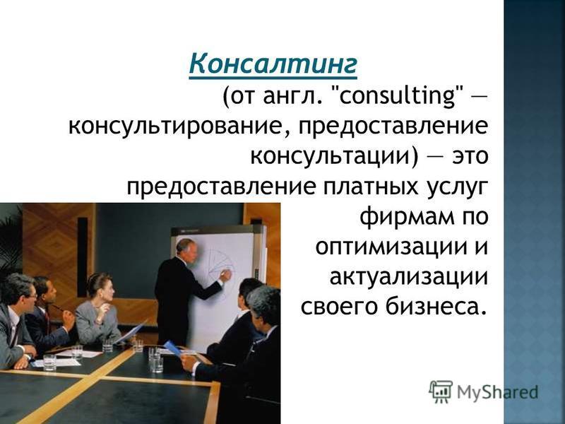 Консалтинг (от англ. consulting консультирование, предоставление консультации) это предоставление платных услуг фирмам по оптимизации и актуализации своего бизнеса.