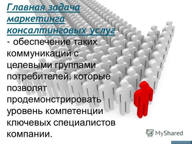 Главная задача маркетинга консалтинговых услуг - обеспечение таких коммуникаций с целевыми группами потребителей, которые позволят продемонстрировать уровень компетенции ключевых специалистов компании.