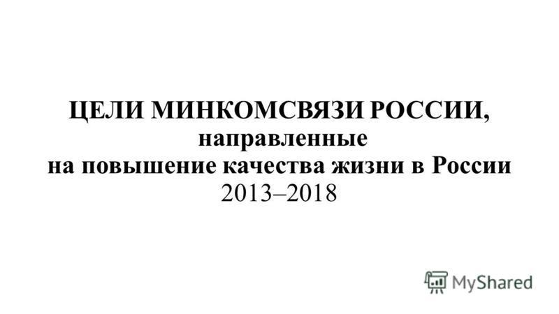 ЦЕЛИ МИНКОМСВЯЗИ РОССИИ, направленные на повышение качества жизни в России 2013–2018