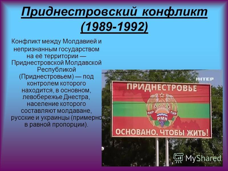 Приднестровсякий конфликт (1989-1992) Конфликт между Молдавией и непризнанным государством на её территории Приднестровской Молдавской Республикой (Приднестровьем) под контролем которого находится, в основном, левобережье Днестра, население которого