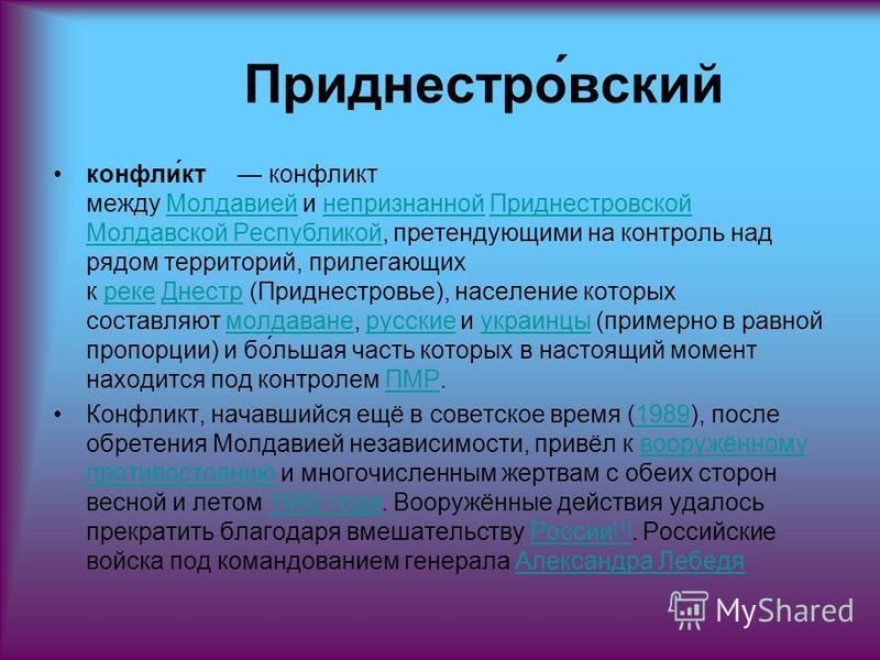 Приднестро́всякий конфли́кт конфликт между Молдавией и непризнанной Приднестровской Молдавской Республикой, претендующими на контроль над рядом территорий, прилегающих к реке Днестр (Приднестровье), население которых составляют молдаване, русские и у
