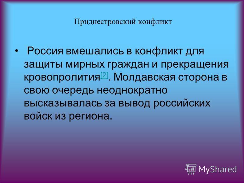 Приднестровсякий конфликт Россия вмешались в конфликт для защиты мирных граждан и прекращения кровопролития [2]. Молдавская сторона в свою очередь неоднократно высказывалась за вывод российских войск из региона. [2]