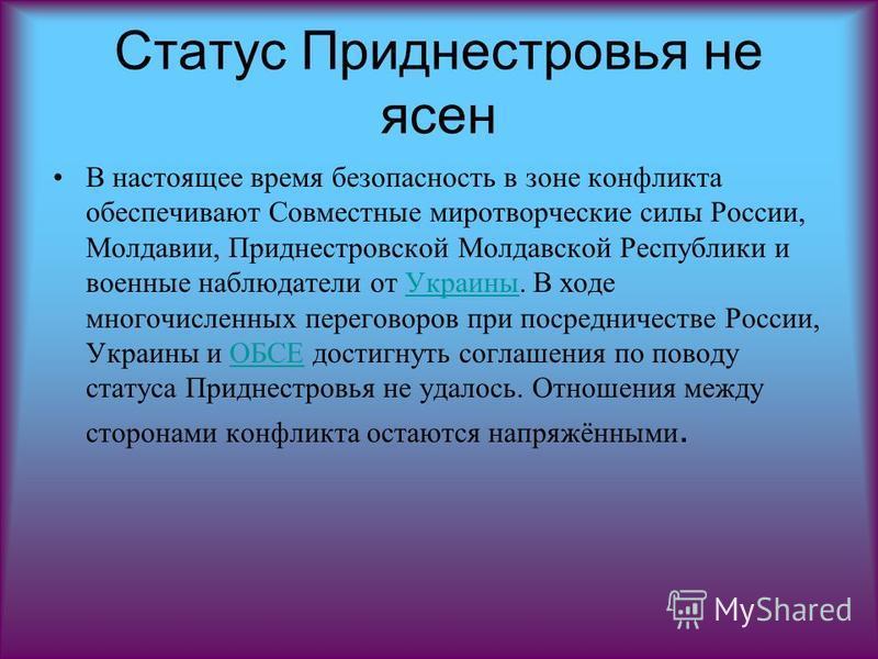 Статус Приднестровья не ясен В настоящее время безопасность в зоне конфликта обеспечивают Совместные миротворческие силы России, Молдавии, Приднестровской Молдавской Республики и военные наблюдатели от Украины. В ходе многочисленных переговоров при п