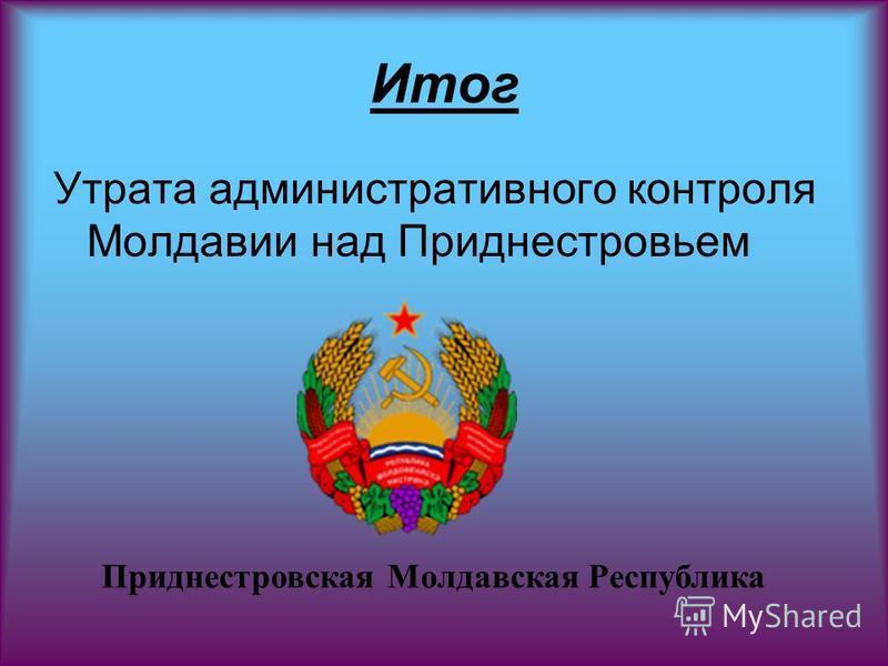 Итог Утрата административного контроля Молдавии над Приднестровьем Приднестровская Молдавская Республика