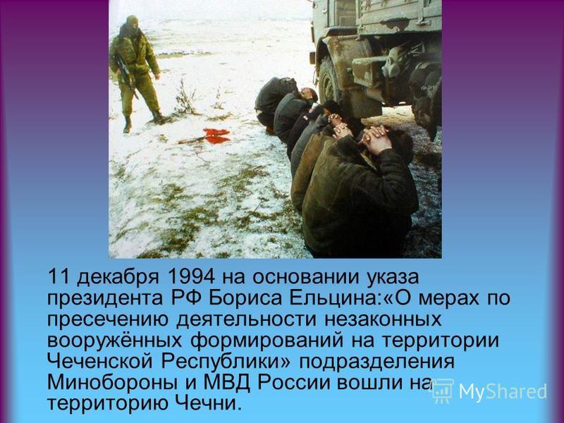 11 декабря 1994 на основании указа президента РФ Бориса Ельцина:«О мерах по пресечению деятельности незаконных вооружённых формирований на территории Чеченской Республики» подразделения Минобороны и МВД России вошли на территорию Чечни.