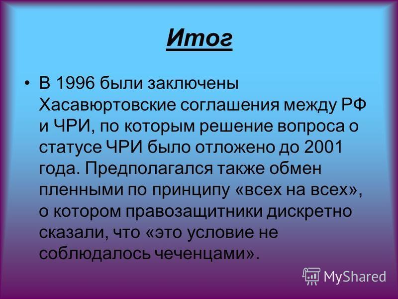 Итог В 1996 были заключены Хасавюртовские соглашения между РФ и ЧРИ, по которым решение вопроса о статусе ЧРИ было отложено до 2001 года. Предполагался также обмен пленными по принципу «всех на всех», о котором правозащитники дискретно сказали, что «