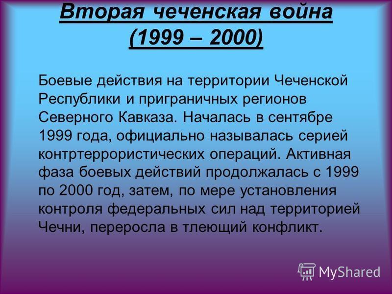 Вторая чеченская война (1999 – 2000) Боевые действия на территории Чеченской Республики и приграничных регионов Северного Кавказа. Началась в сентябре 1999 года, официально называлась серией контртеррористических операций. Активная фаза боевых действ